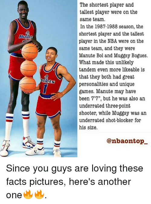 "Another One, Facts, and Memes: The shortest player and  tallest player were on the  same team.  In the 1987-1988 season, the  shortest player and the tallest  player in the NBA were on the  same team, and they were  Manute Bol and Muggsy Bogues.  What made this unlikely  tandem even more likeable is  that they both had great  personalities and unique  games. Manute may have  been 7'7"", but he was also an  underrated three-point  shooter, while Muggsy was an  underrated shot-blocker for  his size.  @nbaontop Since you guys are loving these facts pictures, here's another one🔥🔥."