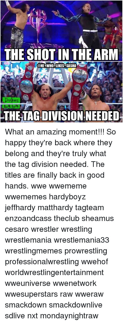 dukes: THE SHOT IN THE ARM  @HEI WHOI LIKES SASHA  Dukes  THE TAGDIVISION.NEEDED What an amazing moment!!! So happy they're back where they belong and they're truly what the tag division needed. The titles are finally back in good hands. wwe wwememe wwememes hardyboyz jeffhardy matthardy tagteam enzoandcass theclub sheamus cesaro wrestler wrestling wrestlemania wrestlemania33 wrestlingmemes prowrestling professionalwrestling wwehof worldwrestlingentertainment wweuniverse wwenetwork wwesuperstars raw wweraw smackdown smackdownlive sdlive nxt mondaynightraw