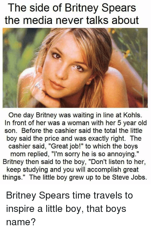 "Britney Spears, Moms, and Sorry: The side of Britney Spears  the media never talks about  One day Britney was waiting in line at Kohls.  In front of her was a woman with her 5 year old  son. Before the cashier said the total the little  boy said the price and was exactly right. The  cashier said, ""Great job!"" to which the boys  mom replied, ""I'm sorry he is so annoying.""  Britney then said to the boy, ""Don't listen to her,  keep studying and you will accomplish great  things."" The little boy grew up to be Steve Jobs. Britney Spears time travels to inspire a little boy, that boys name?"