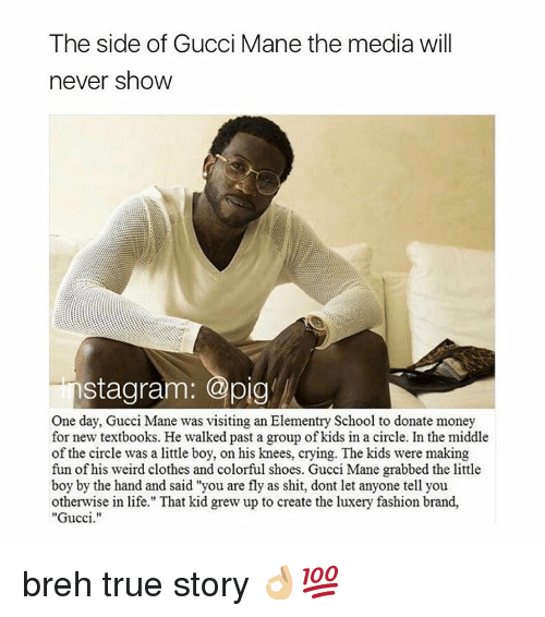 "Gucci, Gucci Mane, and Memes: The side of Gucci Mane the media will  never show  stagram: @pig  One day, Gucci Mane was visiting an Elementry School to donate money  for new textbooks. He walked past a group of kids in a circle. In the middle  of the circle was a little boy, on his knees, crying. The kids were making  fun of his weird clothes and colorful shoes. Gucci Mane grabbed the little  boy by the hand and said ""you are fly as shit, dont let anyone tell you  otherwise in life."" That kid grew up to create the luxery fashion brand,  ""Gucci."" breh true story 👌🏼💯"