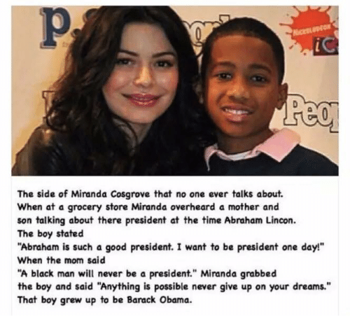 "Miranda Cosgrove, Moms, and Abraham: The side of Miranda Cosgrove that no one ever talks about.  When at a grocery store Miranda overheard a mother and  son talking about there president at the time Abraham Lincon.  The boy stated  ""Abraham is such a good president. I want to be president one day!""  When the mom said  ""A black man will never be a president."" Miranda grabbed  the boy and said ""Anything is possible never give up on your dreams.""  That boy grew up to be Barack Obama."
