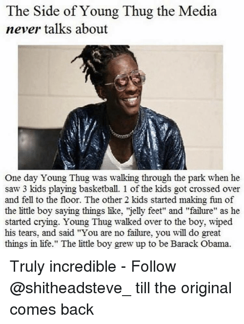 """Basketball, Memes, and Thug: The Side of Young Thug the Media  never talks about  One day Young Thug was walking through the park when he  saw 3 kids playing basketball. 1 of the kids got crossed over  and fell to the floor. The other 2 kids started making fun of  the little boy saying things like, 'jelly feet"""" and """"failure"""" as he  started crying. Young Thug walked over to the boy, wiped  his tears, and said """"You are no failure, you will do great  things in life."""" The little boy grew up to be Barack Obama. Truly incredible - Follow @shitheadsteve_ till the original comes back"""