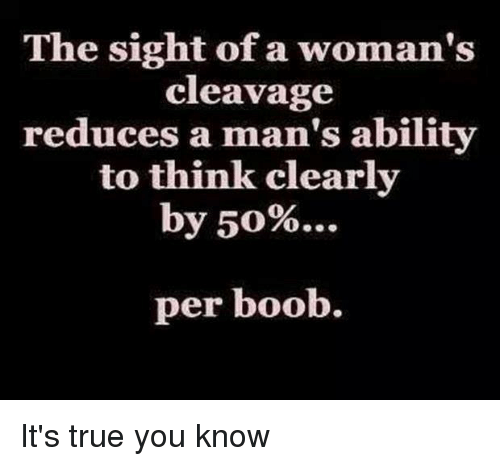 Memes, True, and Ability: The sight of a woman's  cleavage  reduces a man's ability  to think clearly  by 50%  per boob. It's true you know