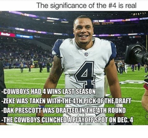 Real Cowboy: The significance of the #4 is real  -COWBOYS HAD 4WINS LAST SEASON  ZEKE WASTAKEN WITH THEATHPICKOF THE DRAFT  -DAK PRESCOTTWASSDRAFTEDINTHEATH ROUND  -THE COWBOYS CLINCHEDAPLAYOFFSPOTONDEC.4