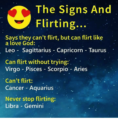 God, Love, and Aquarius: The Signs And  Flirting:..  Says they can't flirt, but can flirt like  a lóve God:  Leo Sagittarius Capricorn - Taurus  Can flirt without trying:  Virgo Pisces Scorpio - Aries  Can't flirt:.  Cancer Aquarius  Never stop flirting:  Libra - Gemini