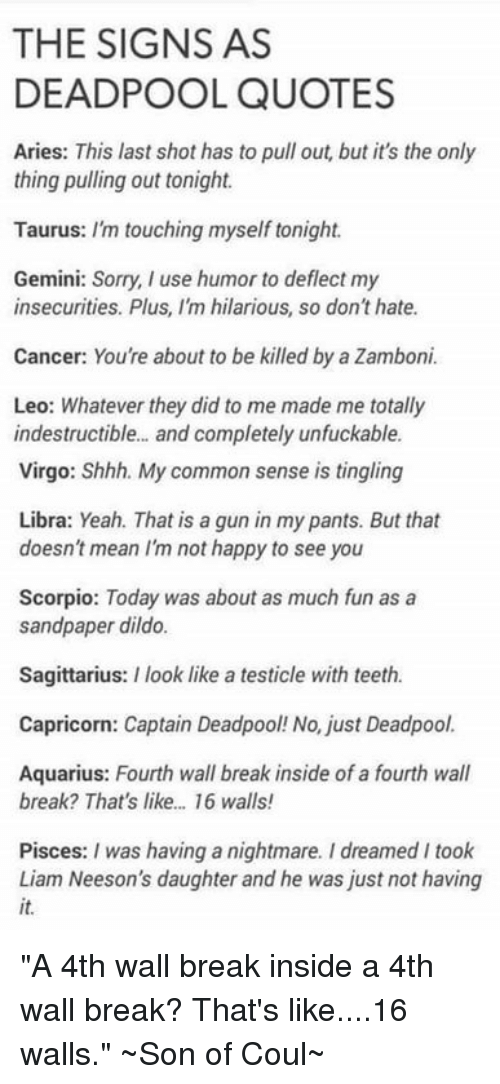 """Unfuckable: THE SIGNS AS  DEADPOOL QUOTES  Aries: This last shot has to pull out, but it's the only  thing pulling out tonight.  Taurus: I'm touching myself tonight.  Gemini: Sorry, use humor to deflect my  insecurities. Plus, I'm hilarious, so don'thate.  Cancer: Youre about to be killed by a Zamboni.  Leo: Whatever they did to me made me totally  indestructible... and completely unfuckable.  Virgo: Shhh. My common sense is tingling  Libra: Yeah. That is a gun in my pants. But that  doesn't mean Im not happy to see you  Scorpio: Today was about as much fun as a  sandpaper dildo.  Sagittarius: I look like a testicle with teeth.  Capricorn: Captain Deadpool! No, just Deadpool  Aquarius: Fourth wall break inside of a fourth wall  break? That's like... 16 walls!  Pisces: I was having a nightmare. I dreamed I took  Liam Neeson's daughter and he was just not having """"A 4th wall break inside a 4th wall break? That's like....16 walls.""""  ~Son of Coul~"""