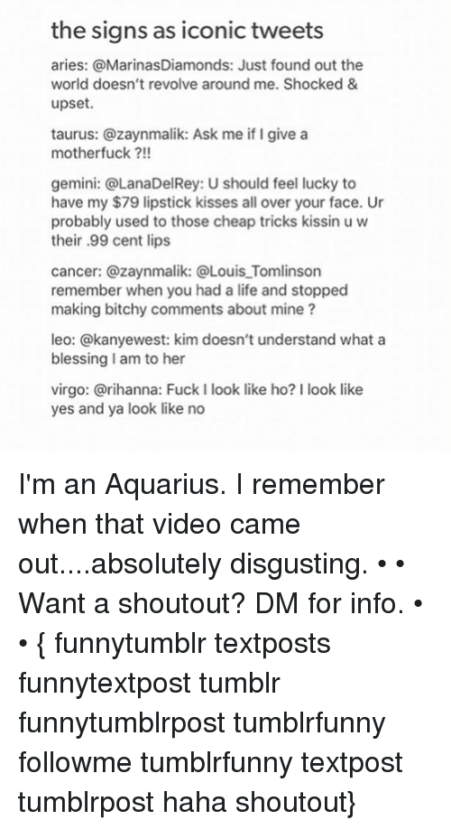 Motherfuck: the signs as iconic tweets  aries: @MarinasDiamonds: Just found out the  world doesn't revolve around me. Shocked &  upset.  taurus: @zaynmalik: Ask me if I give a  motherfuck?!!  gemini: @LanaDelRey: U should feel lucky to  have my $79 lipstick kisses all over your face. Ur  probably used to those cheap tricks kissin u w  their .99 cent lips  cancer: @zaynmalik: @Louis_Tomlinson  remember when you had a life and stopped  making bitchy comments about mine?  leo: @kanyewest: kim doesn't understand what a  blessing I am to her  virgo: @rihanna: Fuck I look like ho? I look like  yes and ya look like no I'm an Aquarius. I remember when that video came out....absolutely disgusting. • • Want a shoutout? DM for info. • • { funnytumblr textposts funnytextpost tumblr funnytumblrpost tumblrfunny followme tumblrfunny textpost tumblrpost haha shoutout}