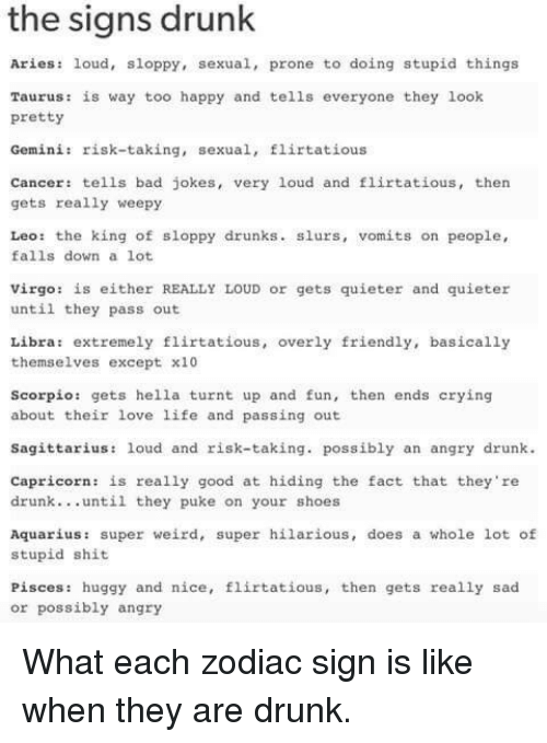 turnt up: the signs drunk  Aries: loud, sloppy, sexual, prone to doing stupid things  Taurus: is way too happy and tells everyone they look  pretty  Gemini: risk-taking, sexual, flirtatious  Cancer tells bad jokes, very loud and flirtatious, then  gets really weepy  Leo: the king of sloppy drunks. slurs, vomits on people,  falls down a lot  Virgo: is either REALLY LOUD or gets quieter and quieter  until they pass out  Libra: extremely flirtatious, overly friendly, basically  themselves except x10  Scorpio: gets hella turnt up and fun, then ends crying  about their love life and passing out  Sagittarius: loud and risk-taking. possibly an angry drunk  Capricorn: is really good at hiding the fact that they're  drunk. . .until they puke on your shoes  Aquarius: super weird, super hilarious, does a whole lot of  stupid shit  Pisces: huggy and nice, flirtatious, then gets really sad  or possibly angry What each zodiac sign is like when they are drunk.