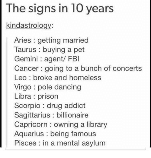 pole dancing: The signs in 10 years  kindastrology:  Aries getting married  Taurus buying a pet  Gemini agent/ FBI  Cancer going to a bunch of concerts  Leo broke and homeless  Virgo pole dancing  Libra prison  Scorpio drug addict  Sagittarius billionaire  Capricorn owning a library  Aquarius being famous  Pisces in a mental asylum