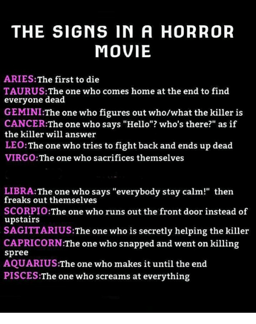 """the killers: THE SIGNS IN A HORROR  MOVIE  ARIES:The first to die  TAURUS: The one who comes home at the end to find  everyone dead  GEMINI:The one who figures out who/what the killer is  CANCER:The one who says """"Hello""""? who's there?"""" as if  the killer will answer  LEO:The one who tries to fight back and ends up dead  VIRGO:The one who sacrifices themselves  LIBRA:The one who says """"everybody stay calm!"""" then  freaks out themselves  SCORPIO:The one who runs out the front door instead of  upstairs  SAGITTARIUS:The one who is secretly helping the killer  CAPRICORN:The one who snapped and went on killing  spree  AQUARIUS:The one who makes it until the end  PISCES:The one who screams at everything"""