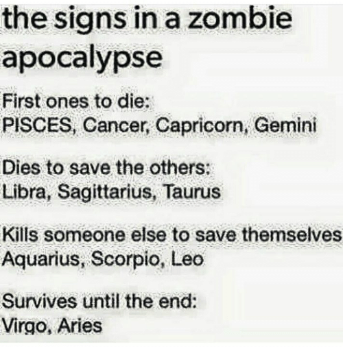 zombie apocalypse: the signs in a zombie  apocalypse  First ones to die:  PISCES, Cancer, Capricorn, Gemini  Dies to save the others:  Libra, Sagittarius, Taurus  Kills someone else to save themselves  Aquarius, Scorpio, Leo  Survives until the end:  Virgo, Aries