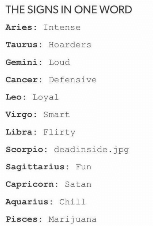 Taurus: THE SIGNS IN ONE WORD  Aries Intense  Taurus: Hoarders  Gemini: Loud  Cancer: Defensive  Leo: Loyal  Virgo: Smart  Libra Flirty  Scorpio: deadinside.jpg  Sagittarius: Fun  Capricorn: Satan  Aquarius: Chill  Pisces: Marijuana
