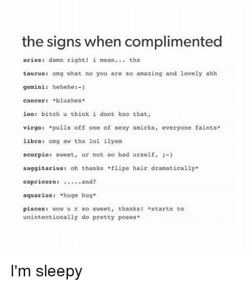 No You Are: the signs when complimented  aries damn right! i mean thx  taurus: omg what no you are so amazing and lovely ahh  gemini: hehehe  cancer blushes  leo bitch u think i dont kno that,  virgo  pulls off one of sexy smirks  everyone faints  libra: omg aw thx lol ilysm  scorpio: sweet, ur not so bad urself,  saggitarius: oh thanks lips hair dramatically  capricorn:  and?  aquarius *huge hug  pisces  wow ur so sweet, thanks! *starts to  unintentionally do pretty poses I'm sleepy