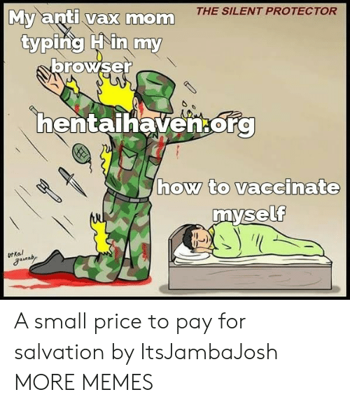 Silent: THE SILENT PROTECTOR  My anti vax mom  typing Hin my  browser  hentaihaven.org  how to vaccinate  myself  ot Kal A small price to pay for salvation by ItsJambaJosh MORE MEMES