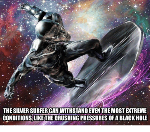 Withstanded: THE SILVER SURFER CAN WITHSTAND EVENTHE MOST EXTREME  CONDITIONS LIKE THE CRUSHING PRESSURES OFABLACK HOLE