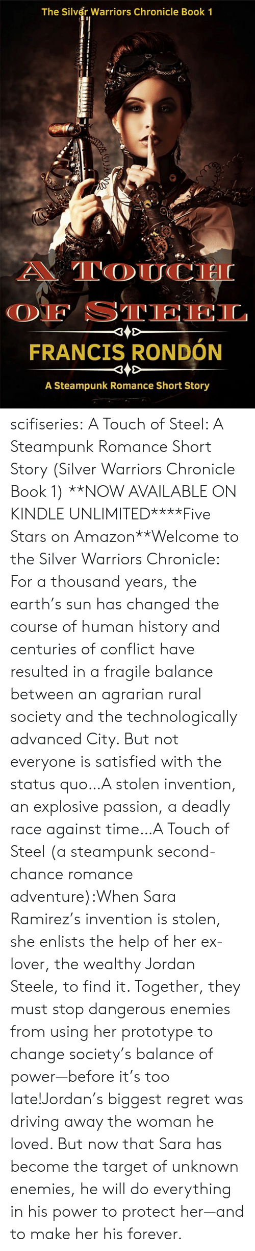 Silver: The Silver Warriors Chronicle Book 1  A TOUCH  OF STEEL  FRANCIS RONDÓN  A Steampunk Romance Short Story scifiseries:   A Touch of Steel: A Steampunk Romance Short Story (Silver Warriors Chronicle Book 1)   **NOW AVAILABLE ON KINDLE UNLIMITED****Five Stars on Amazon**Welcome to the Silver Warriors Chronicle: For a thousand years, the earth's sun has changed the course of human history and centuries of conflict have resulted in a fragile balance between an agrarian rural society and the technologically advanced City. But not everyone is satisfied with the status quo…A stolen invention, an explosive passion, a deadly race against time…A Touch of Steel (a steampunk second-chance romance adventure):When Sara Ramirez's invention is stolen, she enlists the help of her ex-lover, the wealthy Jordan Steele, to find it. Together, they must stop dangerous enemies from using her prototype to change society's balance of power—before it's too late!Jordan's biggest regret was driving away the woman he loved. But now that Sara has become the target of unknown enemies, he will do everything in his power to protect her—and to make her his forever.