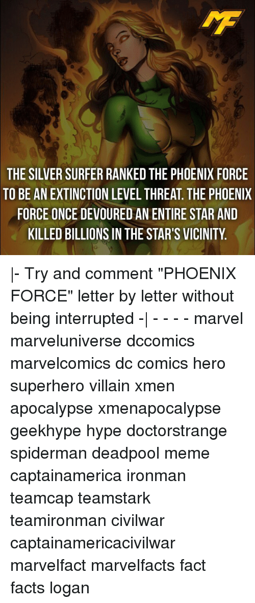 "Memes, 🤖, and Villains: THE SILVERSURFER RANKED THE PHOENIX FORCE  TO BE AN EXTINCTION LEVEL THREAT THE PHOENIX  FORCE ONCE DEVOURED AN ENTIRE STAR AND  KILLED BILLIONS IN THE STAR'S VICINITY |- Try and comment ""PHOENIX FORCE"" letter by letter without being interrupted -
