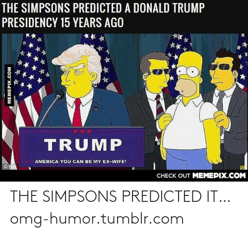 Donald Trump: THE SIMPSONS PREDICTED A DONALD TRUMP  PRESIDENCY 15 YEARS AGO  TRUMP  AMERICA YOU CAN BE MY EX-WIFE!  CHECK OUT MEMEPIX.COM  MEMEPIX.COM THE SIMPSONS PREDICTED IT…omg-humor.tumblr.com