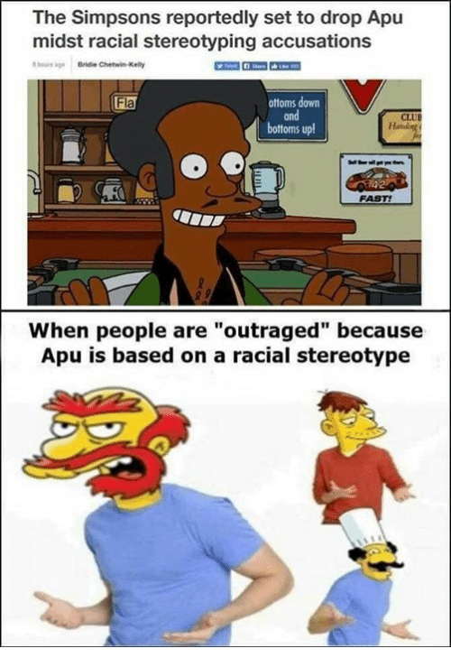 """Racial: The Simpsons reportedly set to drop Apu  midst racial stereotyping accusations  ours ago Bridie Chetwin-Kelly  ottoms down  and  bottoms up  Fla  CLUE  FAST!  When people are""""outraged"""" because  Apu is based on a racial stereotype"""