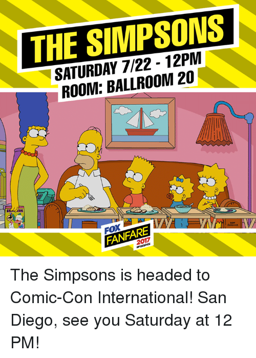 Dank, The Simpsons, and Comic Con: THE SIMPSONS  SATURDAY 7/22 - 12PM  ROOM: BALLROOM 20  FANFARE  2017  FANF The Simpsons is headed to Comic-Con International! San Diego, see you Saturday at 12 PM!