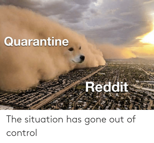 out of control: The situation has gone out of control