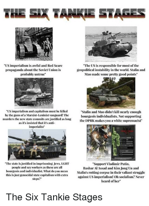 """Stalinator: THE SIX TANKIE STAGES  US imperialism is awful and Red Seare  propaganda about the Soviet Union is  probably untru  The US is responsible for most of the  gcopolitical instability in the world. Stalin and  Mao made some pretty good points  """"US impcrialism and capitalism must be felled  by the guns ofa Marist-Lcninist vanpuard! The  murders the new state commits are justified as lon  Stalin and Mao didn't kill nearly enough  bourgcois individualists. Not supporting  the DPRK makes you a white supremacist  as it's insisted that it's a  imperialist""""  """"The state is justified in imprisoning Jews. LGBT  people and sex workers as these are all  bourgeois and individualist. What do you mean  this is just genocidal state capitalism with extra  steps?  Support Vladimir Puti  BasharAlAssad and KimJong n and  Stalin's rotting corpse in their valiant struggle  against US imperialism! O socialism? Never  heard of her"""