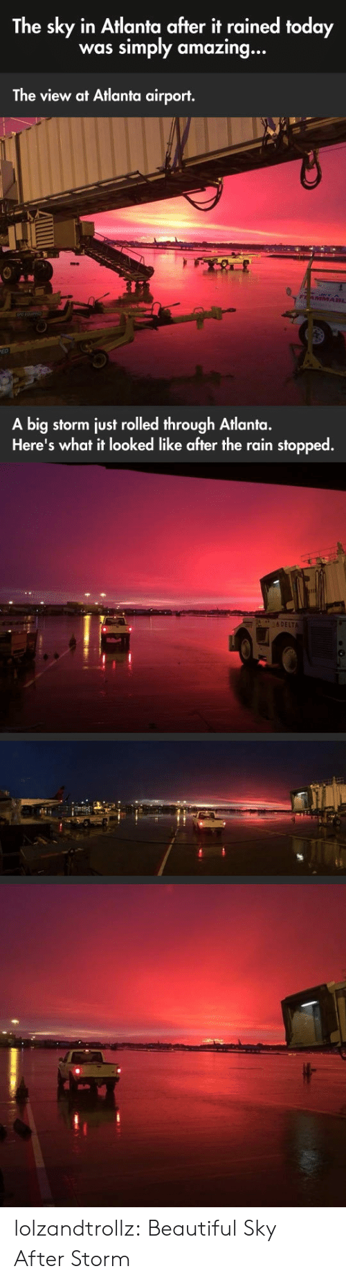 The View: The sky in Atlanta after it rained today  simply amazing...  was  The view at Atlanta airport.  FAMMA8L  A big storm just rolled through Atlanta.  Here's what it looked like after the rain stopped.  &DELTA lolzandtrollz:  Beautiful Sky After Storm