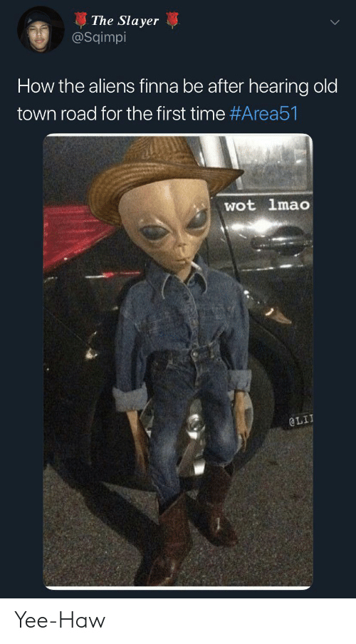 wot: The Slayer  @Sqimpi  How the aliens finna be after hearing old  town road for the first time #Area51  wot lmao  @LIT Yee-Haw