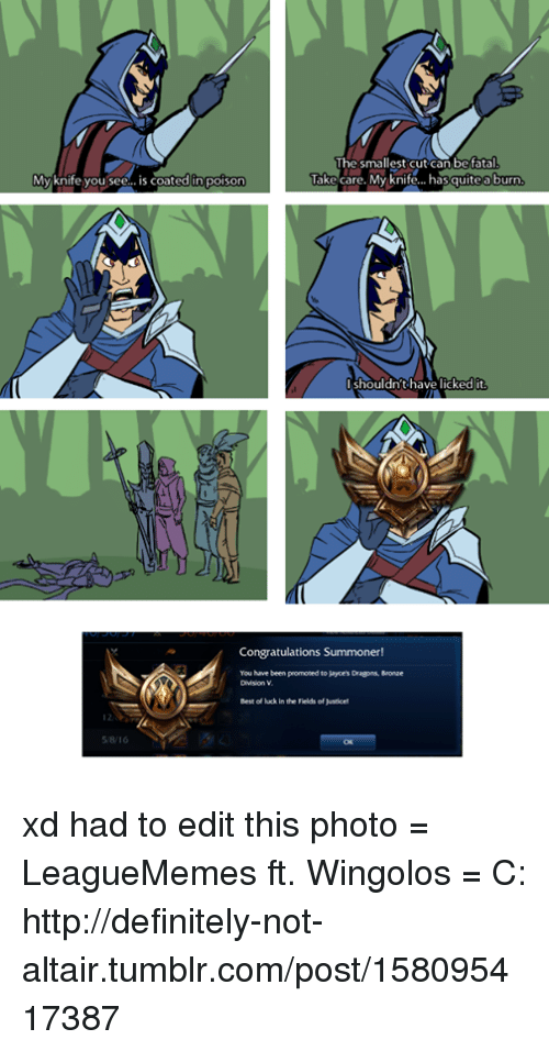 fatality: The smallest cut can be fatal  Take care. My knife... has quite a burn  My knife you see  s coated in poison  shouldn't have licked  Congratulations Summoner!  You have promoted to Jayce's Dragons, Monae  Bestof in the Felds of xd had to edit this photo  = LeagueMemes ft. Wingolos =  C: http://definitely-not-altair.tumblr.com/post/158095417387