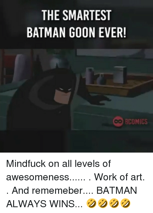 Batman, Memes, and Work: THE SMARTEST  BATMAN GOON EVER!  BCOMICS Mindfuck on all levels of awesomeness...... . Work of art. . And rememeber.... BATMAN ALWAYS WINS... 🤣🤣🤣🤣