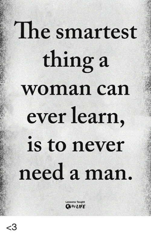 Memes, Never, and 🤖: The smartest  thing a  woman can  ever learn  is to never  need a man  Lessons Taught  OByLIFE <3