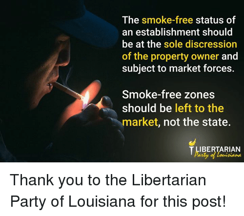 libertarian party: The smoke-free status of  an establishment should  be at the sole discression  of the property owner and  subject to market forces.  Smoke-free zones  should be left to the  market, not the state.  IBERTARIAN Thank you to the Libertarian Party of Louisiana for this post!