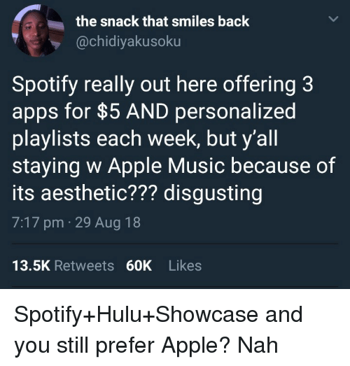Apps For: the snack that smiles back  @chidiyakusoku  Spotify really out here offering 3  apps for $5 AND personalized  playlists each week, but y'all  staying w Apple Music because of  its aesthetic??? disgusting  7:17 pm 29 Aug 18  13.5K Retweets 60K Likes Spotify+Hulu+Showcase and you still prefer Apple? Nah