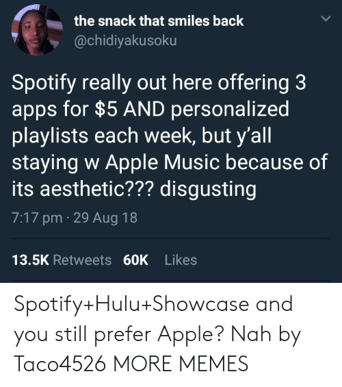Apps For: the snack that smiles back  @chidiyakusoku  Spotify really out here offering 3  apps for $5 AND personalized  playlists each week, but y'all  staying w Apple Music because of  its aesthetic??? disgusting  7:17 pm 29 Aug 18  13.5K Retweets 60K Likes Spotify+Hulu+Showcase and you still prefer Apple? Nah by Taco4526 MORE MEMES