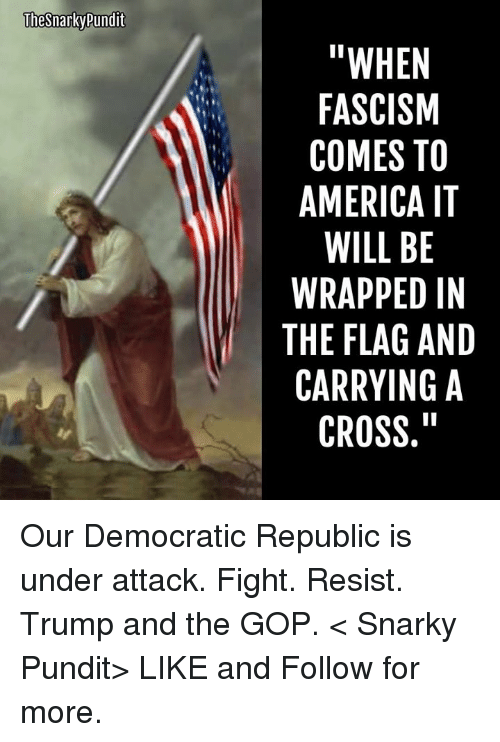 "pundits: The Snarky Pundit  ""WHEN  FASCISM  COMES TO  AMERICA IT  WILL BE  WRAPPED IN  THE FLAG AND  CARRYING A  CROSS. Our Democratic Republic is under attack. Fight. Resist. Trump and the GOP.  < Snarky Pundit> LIKE and Follow for more."