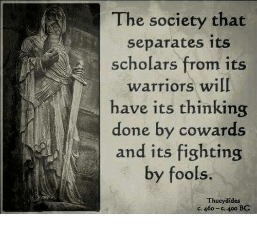 Warriors, Dank Memes, and Fighting: The society that  separates its  scholars from its  warriors will  have its thinking  done by cowards  and its fighting  by fools  Thucydides  ce 460-c. 40o BC