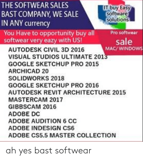 cs6: THE SOFTWEAR SALES  BAST COMPANY, WE SALE  IN ANY currency  You Have to opportunity buy all  softwear very eazy with US!  IT buy Easy  software  solutions  Pro softwear  sale  MAC/ WINDOWS  AUTODESK CIVIL 3D 2016  VISUAL STUDIOoS ULTIMATE 2013  GOOGLE SKETCHUP PRO 2015  ARCHICAD 20  SOLIDWORKS 2018  GOOGLE SKETCHUP PRO 2016  AUTODESK REVIT ARCHITECTURE 2015  MASTERCAM 2017  GIBBSCAM 2016  ADOBE DC  ADOBE AUDITION 6 CC  ADOBE INDESIGN CS6  ADOBE CS5.5 MASTER COLLECTION ah yes bast softwear