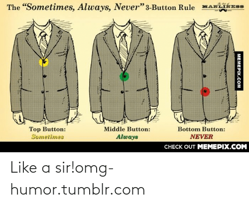 """Like A Sir: The """"Sometimes, Always, Never"""" 3-Button Rule  Top Button:  Sometimes  Bottom Button:  Middle Button:  Always  NEVER  CНECK OUT MEМЕРIХ.COM  MEMEPIX.COM Like a sir!omg-humor.tumblr.com"""