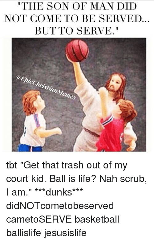 """Ball Is Life, Basketball, and Life: """"THE SON OF MAN DID  NOT COME TO BE SERVED  BUT TO SERVE.  a EpicChristianMemes tbt """"Get that trash out of my court kid. Ball is life? Nah scrub, I am."""" ***dunks*** didNOTcometobeserved cametoSERVE basketball ballislife jesusislife"""