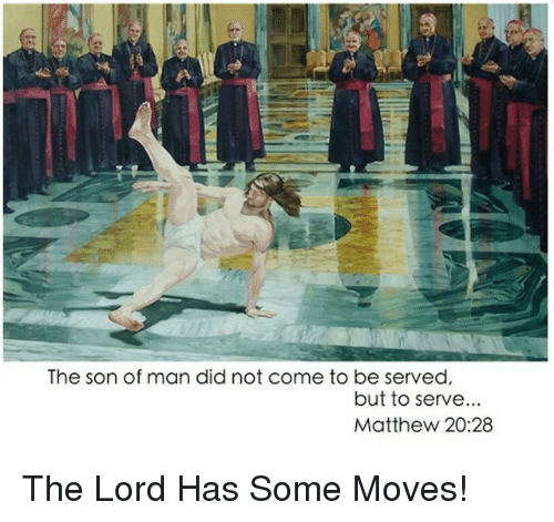 Dank Christian: The son of man did not come to be served,  but to serve  Matthew 20:28 The Lord Has Some Moves!