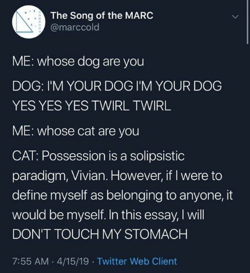 Be Myself: The Song of the MARC  @marccold  ME: whose dog are you  DOG: I'M YOUR DOG I'M YOUR DOG  YES YES YES TWIRL TWIRL  ME: whose cat are you  CAT: Possession is a solipsistic  paradigm, Vivian. However, if I were to  define myself as belonging to anyone, it  would be myself. In this essay, I will  DON'T TOUCH MY STOMACH  7:55 AM .4/15/19 Twitter Web Client