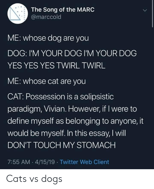 Paradigm: The Song of the MARC  @marccold  ME: whose dog are you  DOG: I'M YOUR DOG I'M YOUR DOG  YES YES YES TWIRL TWIRL  ME: whose cat are you  CAT: Possession is a solipsistic  paradigm, Vivian. However, if I were to  define myself as belonging to anyone, it  would be myself. In this essay, I will  DON'T TOUCH MY STOMACH  7:55 AM 4/15/19 Twitter Web Client Cats vs dogs