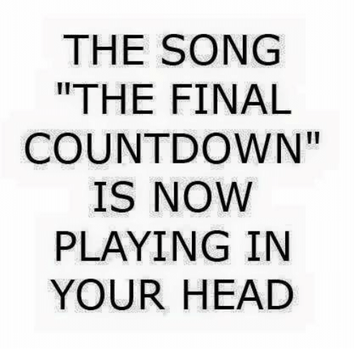"""the final countdown: THE SONG  THE FINAL  COUNTDOWN""""  IS NOW  PLAYING IN  YOUR HEAD"""
