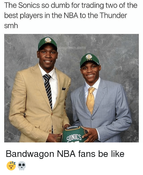 nba-fans: The Sonics so dumb for trading two of the  best players in the NBA to the Thunder  smh  STLIGHTS  CLINICS Bandwagon NBA fans be like 😴💀