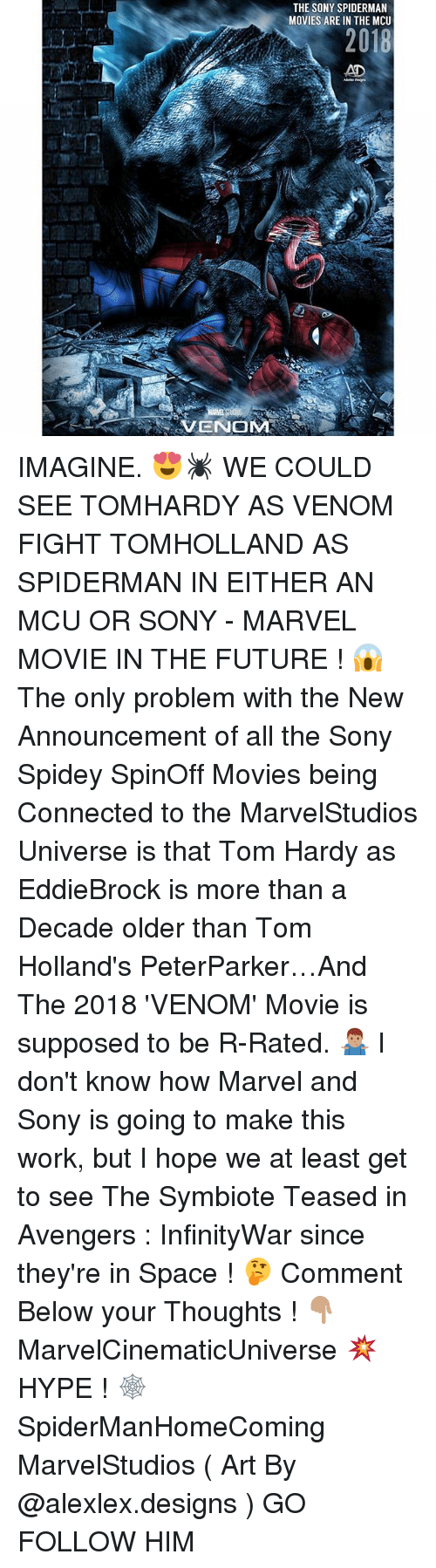 Future, Hype, and Memes: THE SONY SPIDERMAN  MOVIES ARE IN THE MCU  2018  AD  VENOM IMAGINE. 😍🕷 WE COULD SEE TOMHARDY AS VENOM FIGHT TOMHOLLAND AS SPIDERMAN IN EITHER AN MCU OR SONY - MARVEL MOVIE IN THE FUTURE ! 😱 The only problem with the New Announcement of all the Sony Spidey SpinOff Movies being Connected to the MarvelStudios Universe is that Tom Hardy as EddieBrock is more than a Decade older than Tom Holland's PeterParker…And The 2018 'VENOM' Movie is supposed to be R-Rated. 🤷🏽‍♂️ I don't know how Marvel and Sony is going to make this work, but I hope we at least get to see The Symbiote Teased in Avengers : InfinityWar since they're in Space ! 🤔 Comment Below your Thoughts ! 👇🏽 MarvelCinematicUniverse 💥 HYPE ! 🕸 SpiderManHomeComing MarvelStudios ( Art By @alexlex.designs ) GO FOLLOW HIM