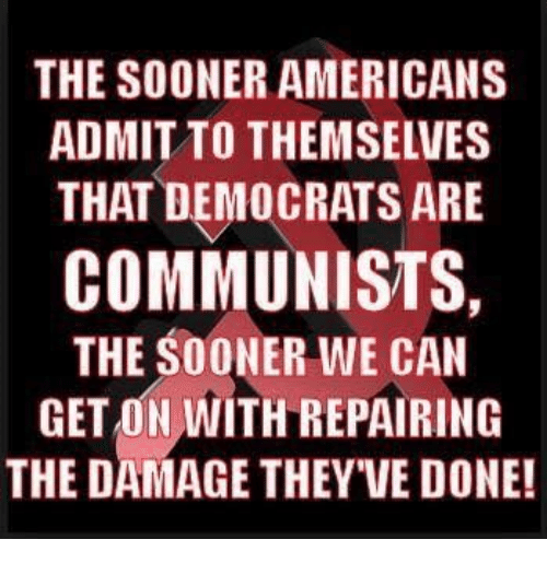 Memes, 🤖, and Can: THE SOONER AMERICANS  ADMIT TO THEMSELVES  THAT DEMOCRATS ARE  COMMUNISTS,  THE SOONER WE CAN  GET ON WITH REPAIRING  THE DAMAGE THEY VE DONE!