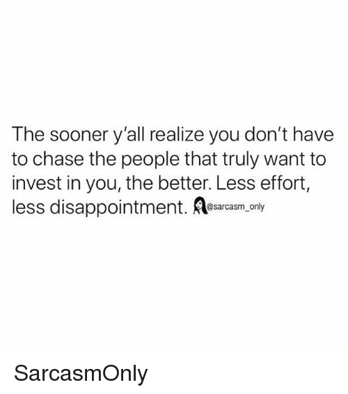 Funny, Memes, and Chase: The sooner y'all realize you don't have  to chase the people that truly want to  invest in you, the better. Less effort,  less disappointment. esarasm.only SarcasmOnly