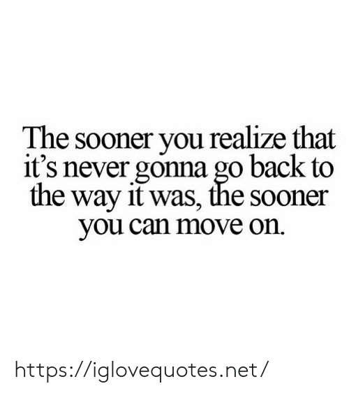 sooner: The sooner you realize that  it's never gonna go back to  the way it was, the sooner  you can move on https://iglovequotes.net/
