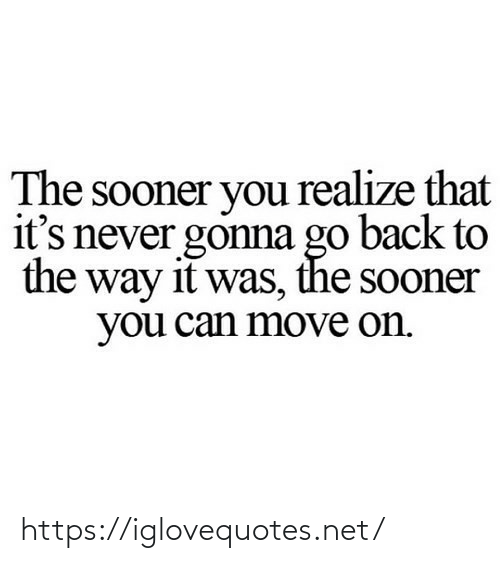 sooner: The sooner you realize that  it's never gonna go back to  the way it was, the sooner  you can move on. https://iglovequotes.net/