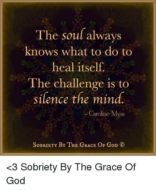Memes, Silence, and 🤖: The soul always  knows what to do to  heal itself.  The challenge is to  silence the mind.  Caroline Myss  SoBRIETY BY THE GRACE OF GoD  CO <3 Sobriety By The Grace Of God